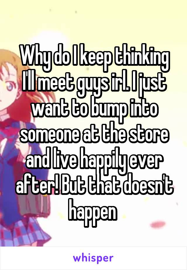 Why do I keep thinking I'll meet guys irl. I just want to bump into someone at the store and live happily ever after! But that doesn't happen