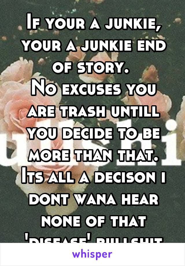 If your a junkie, your a junkie end of story.  No excuses you are trash untill you decide to be more than that. Its all a decison i dont wana hear none of that 'disease' bullshit