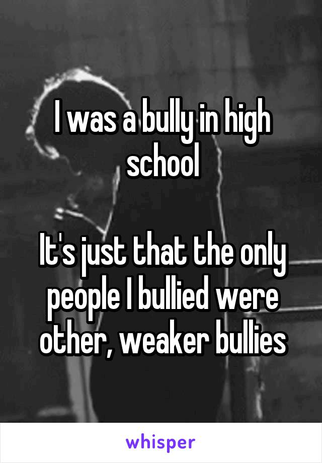 I was a bully in high school  It's just that the only people I bullied were other, weaker bullies