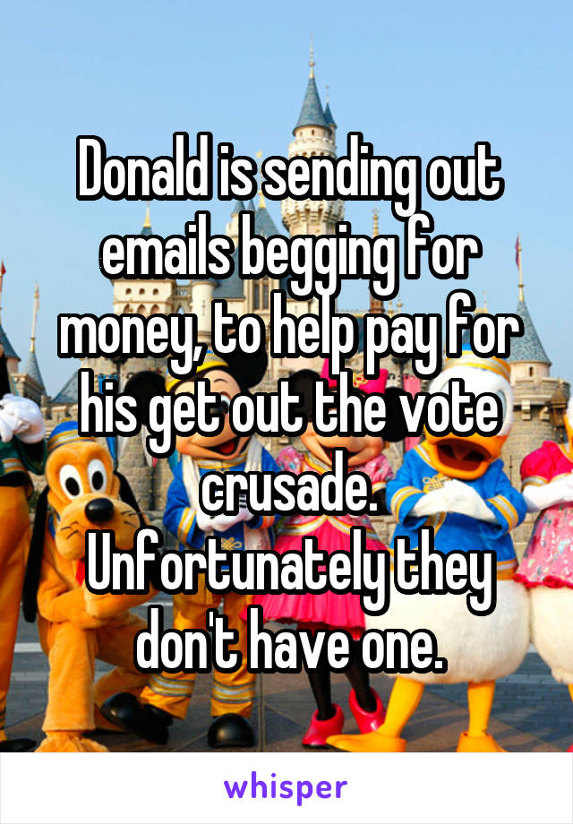 Donald is sending out emails begging for money, to help pay for his get out the vote crusade. Unfortunately they don't have one.