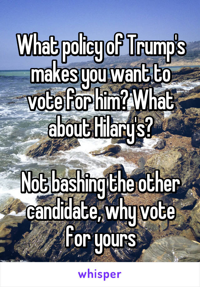 What policy of Trump's makes you want to vote for him? What about Hilary's?  Not bashing the other candidate, why vote for yours