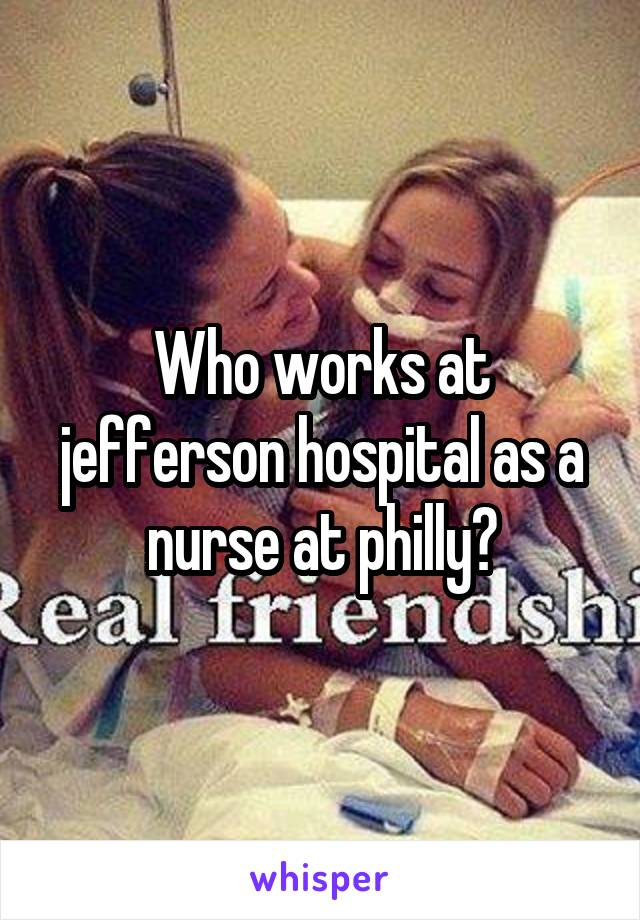 Who works at jefferson hospital as a nurse at philly?