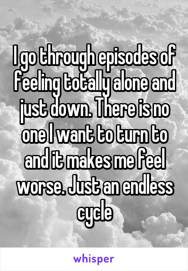 I go through episodes of feeling totally alone and just down. There is no one I want to turn to and it makes me feel worse. Just an endless cycle
