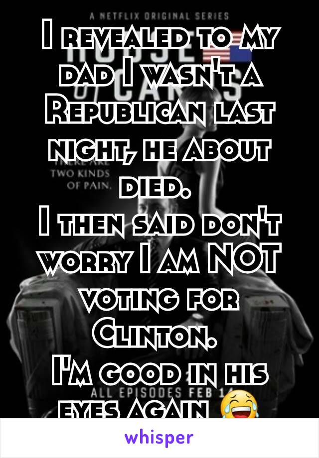 I revealed to my dad I wasn't a Republican last night, he about died.  I then said don't worry I am NOT voting for Clinton.  I'm good in his eyes again 😂