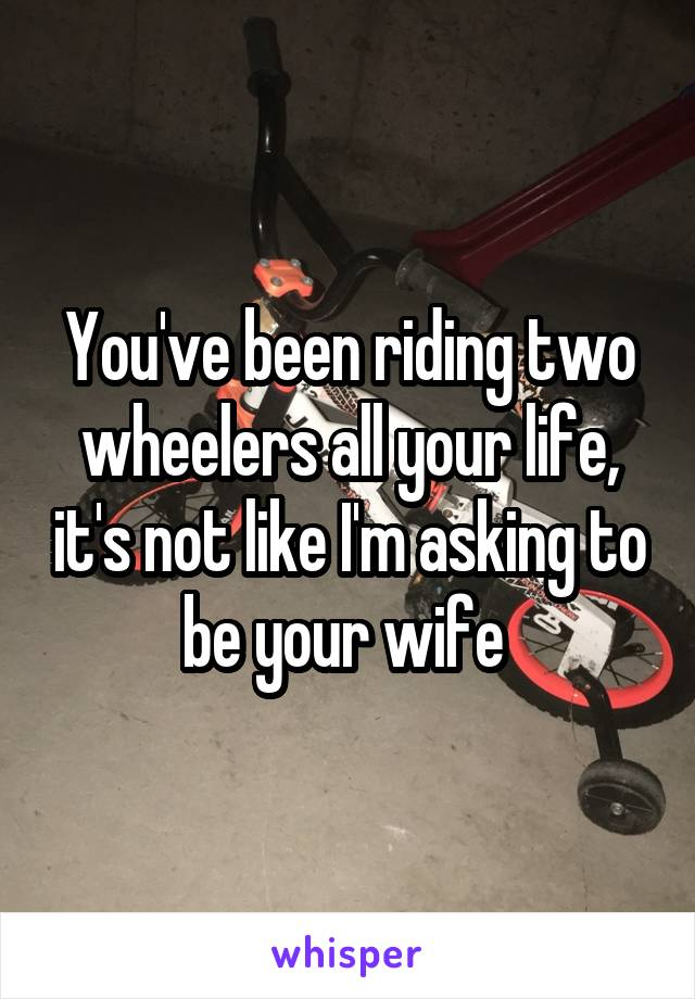 You've been riding two wheelers all your life, it's not like I'm asking to be your wife