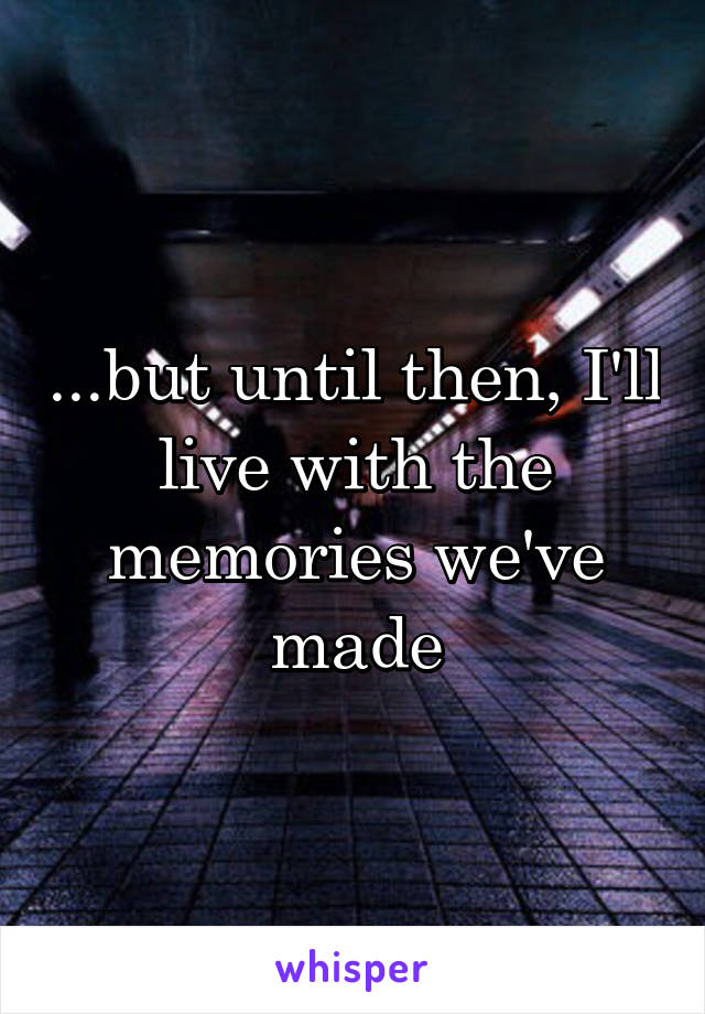 ...but until then, I'll live with the memories we've made