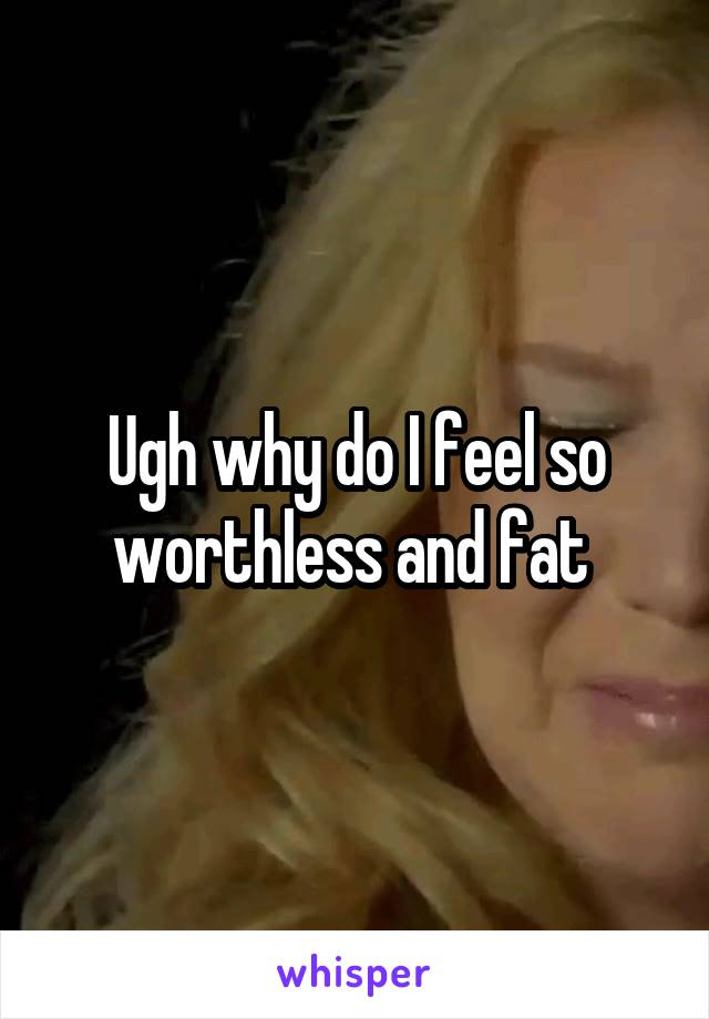 Ugh why do I feel so worthless and fat