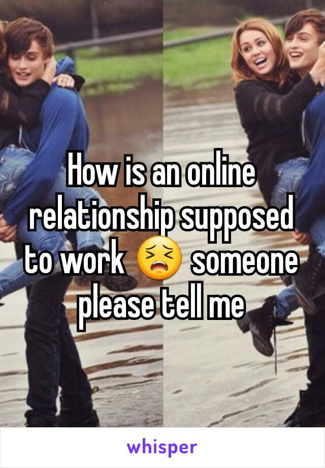 How is an online relationship supposed to work 😣 someone please tell me