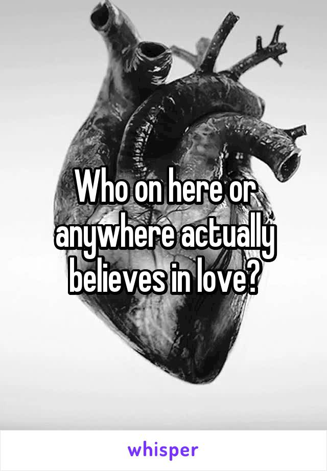 Who on here or anywhere actually believes in love?