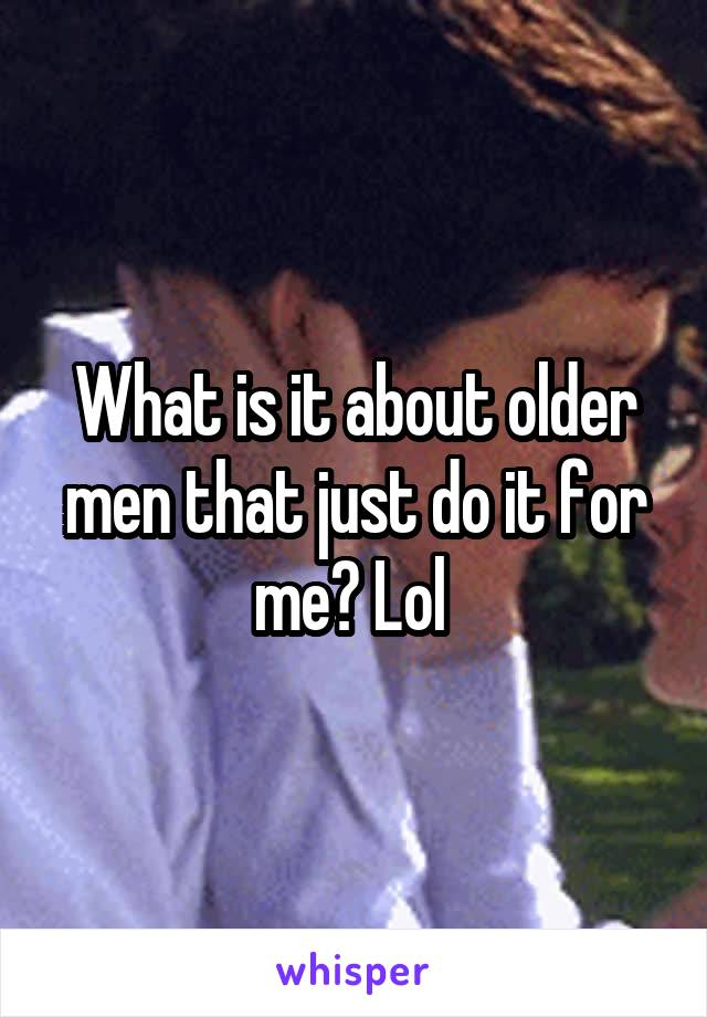 What is it about older men that just do it for me? Lol