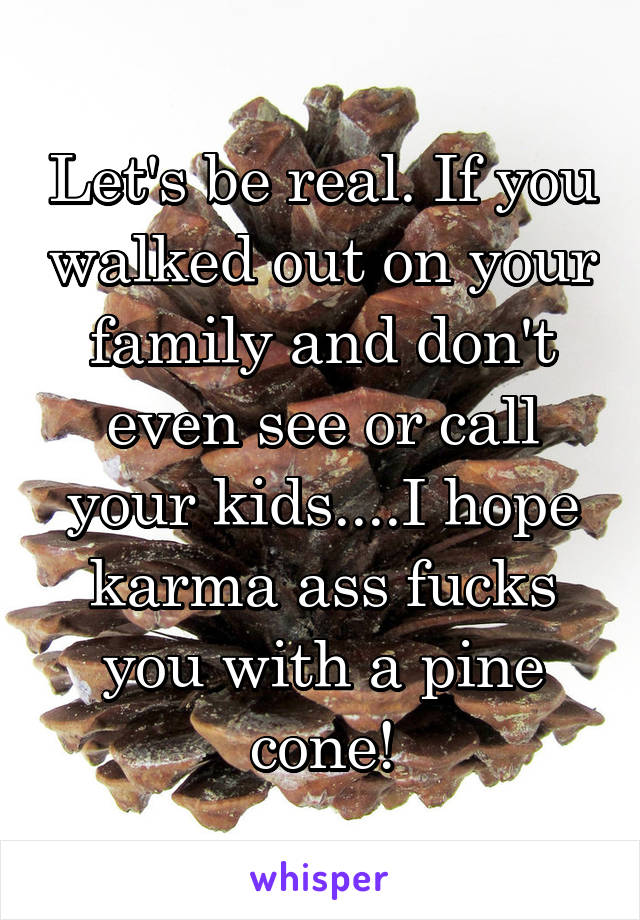 Let's be real. If you walked out on your family and don't even see or call your kids....I hope karma ass fucks you with a pine cone!