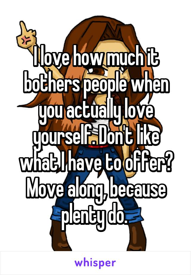 I love how much it bothers people when you actually love yourself. Don't like what I have to offer? Move along, because plenty do.