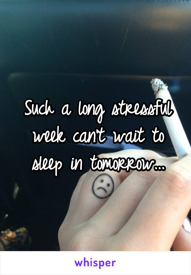 Such a long stressful week can't wait to sleep in tomorrow...