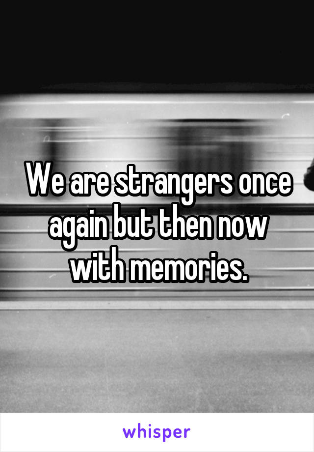 We are strangers once again but then now with memories.