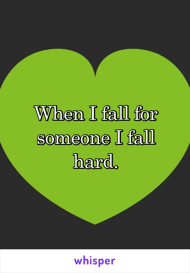 When I fall for someone I fall hard.