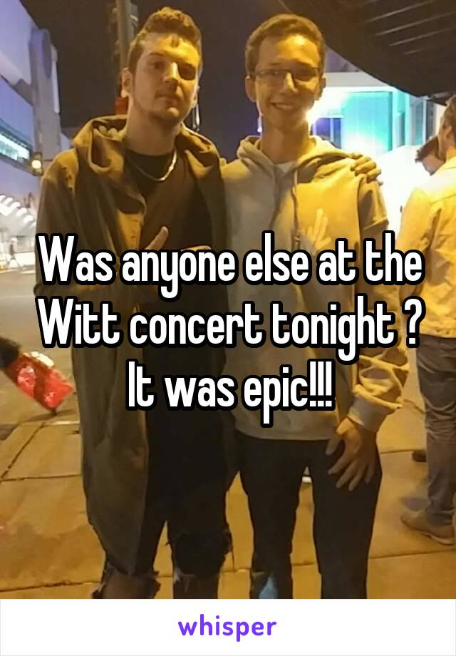 Was anyone else at the Witt concert tonight ? It was epic!!!