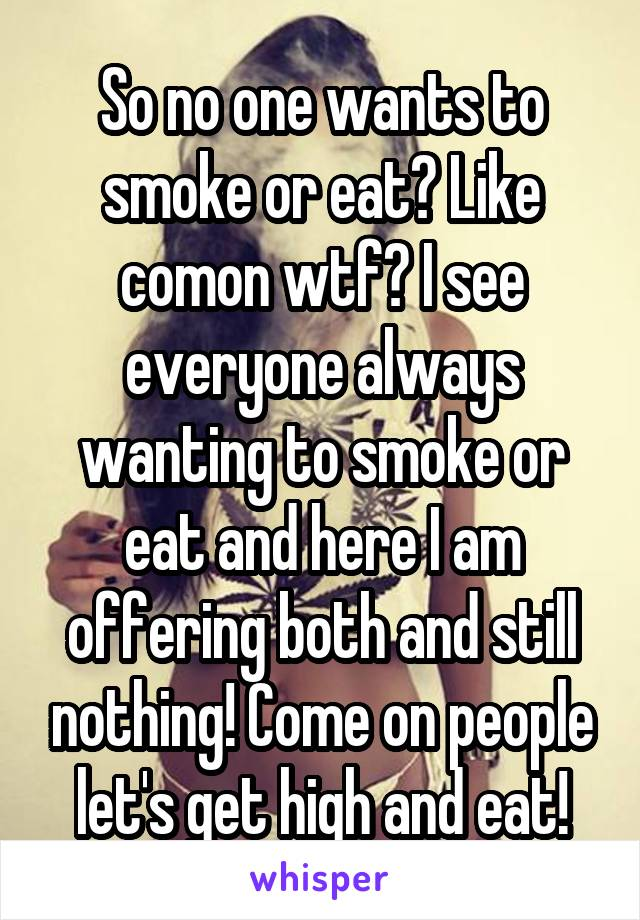 So no one wants to smoke or eat? Like comon wtf? I see everyone always wanting to smoke or eat and here I am offering both and still nothing! Come on people let's get high and eat!