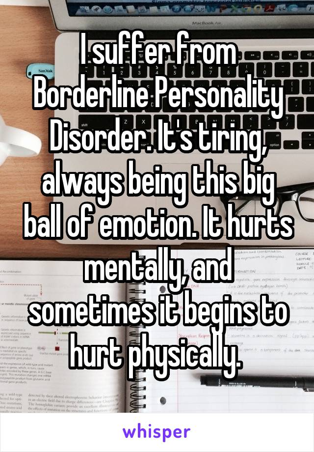 I suffer from Borderline Personality Disorder. It's tiring, always being this big ball of emotion. It hurts mentally, and sometimes it begins to hurt physically.