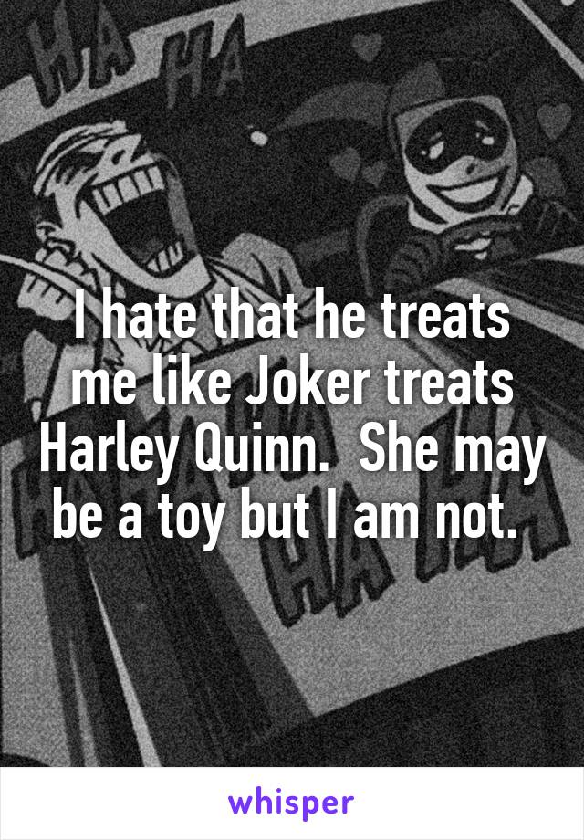 I hate that he treats me like Joker treats Harley Quinn.  She may be a toy but I am not.