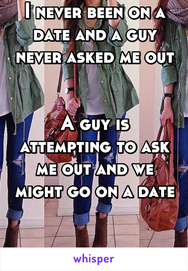 I never been on a date and a guy never asked me out   A guy is attempting to ask me out and we might go on a date   I'm terrified