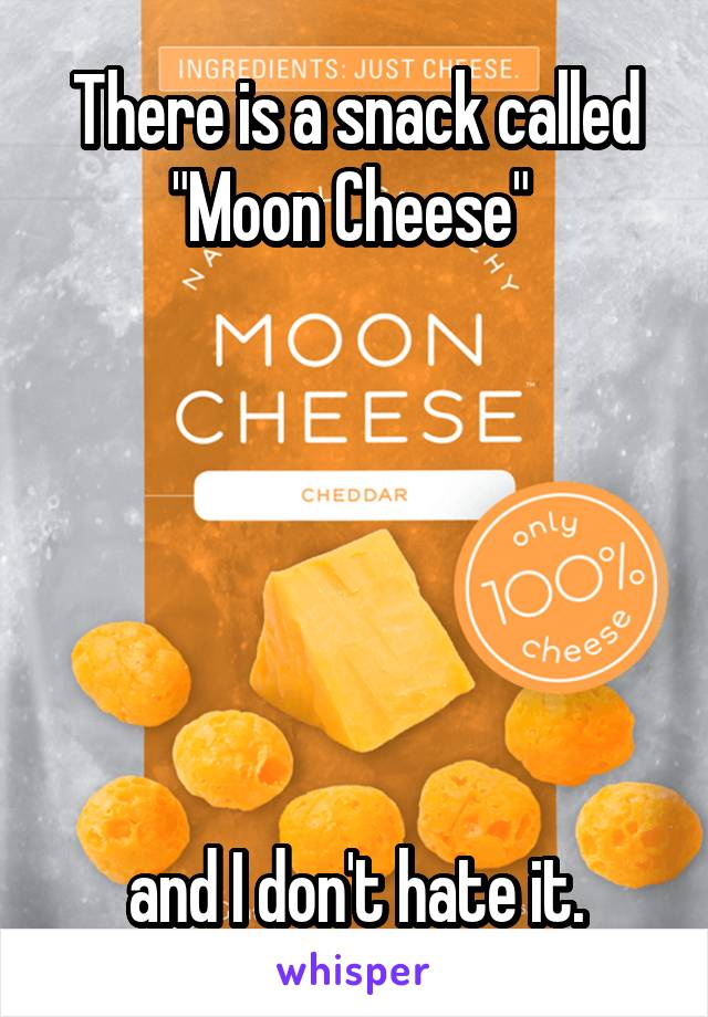 "There is a snack called ""Moon Cheese""        and I don't hate it."