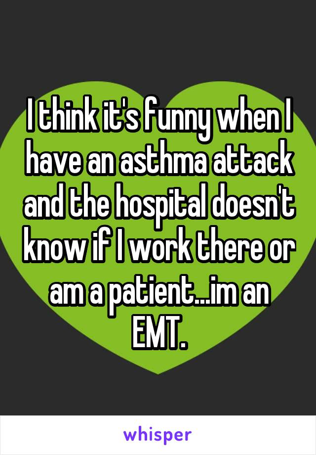 I think it's funny when I have an asthma attack and the hospital doesn't know if I work there or am a patient...im an EMT.