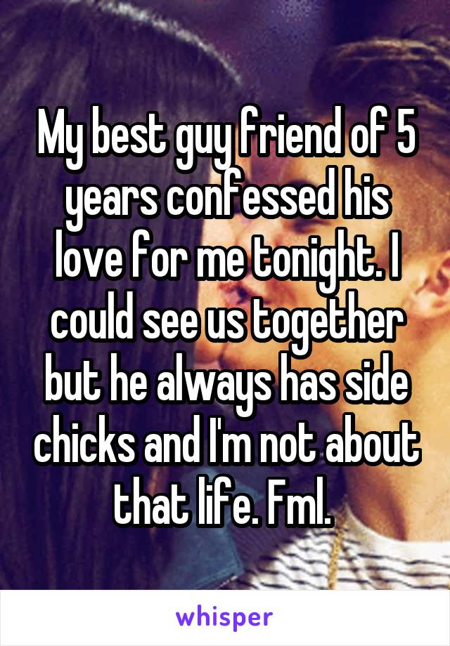 My best guy friend of 5 years confessed his love for me tonight. I could see us together but he always has side chicks and I'm not about that life. Fml.