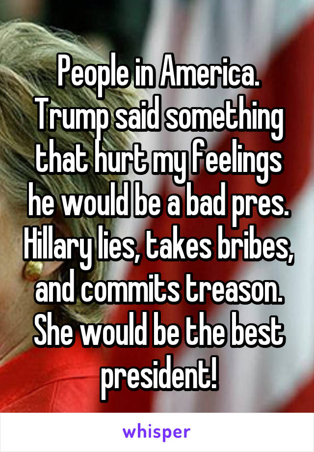 People in America. Trump said something that hurt my feelings he would be a bad pres. Hillary lies, takes bribes, and commits treason. She would be the best president!
