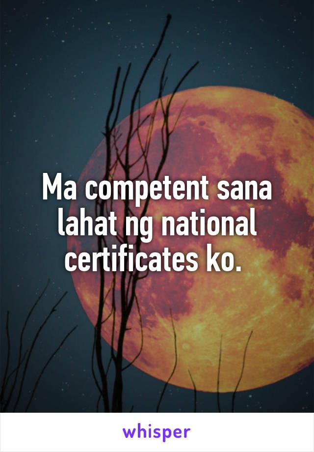 Ma competent sana lahat ng national certificates ko.