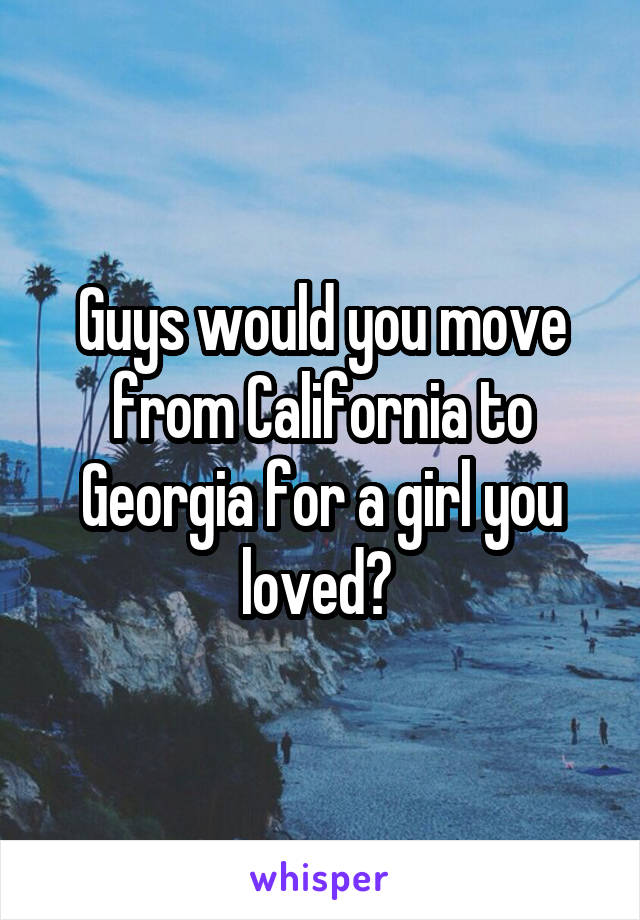 Guys would you move from California to Georgia for a girl you loved?