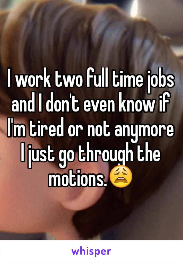 I work two full time jobs and I don't even know if I'm tired or not anymore I just go through the motions.😩