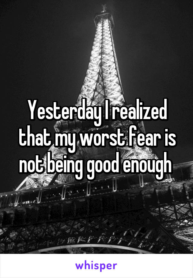Yesterday I realized that my worst fear is not being good enough