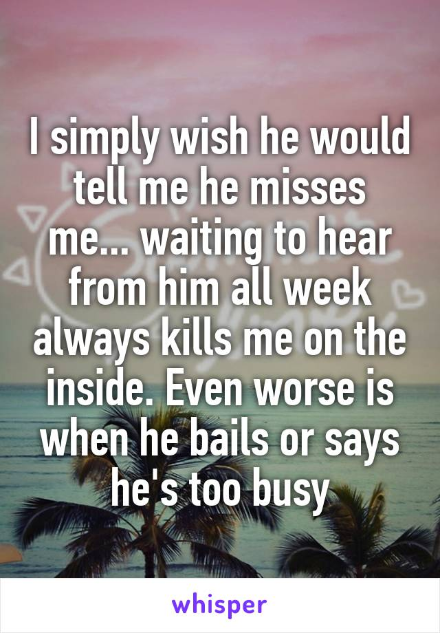 I simply wish he would tell me he misses me... waiting to hear from him all week always kills me on the inside. Even worse is when he bails or says he's too busy