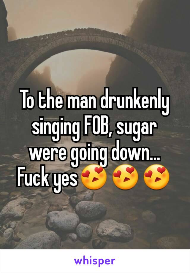 To the man drunkenly singing FOB, sugar were going down... Fuck yes😍😍😍