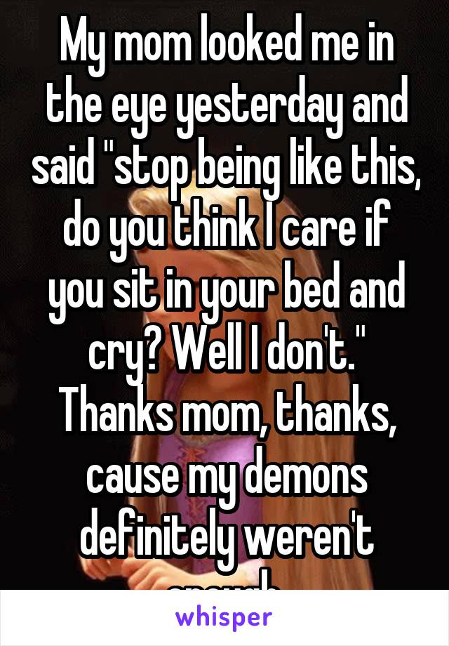 """My mom looked me in the eye yesterday and said """"stop being like this, do you think I care if you sit in your bed and cry? Well I don't."""" Thanks mom, thanks, cause my demons definitely weren't enough"""
