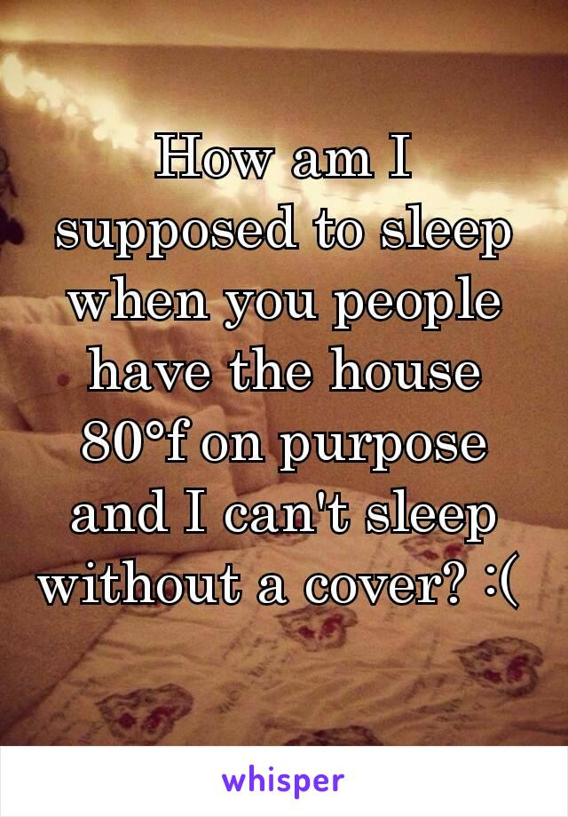 How am I supposed to sleep when you people have the house 80°f on purpose and I can't sleep without a cover? :(