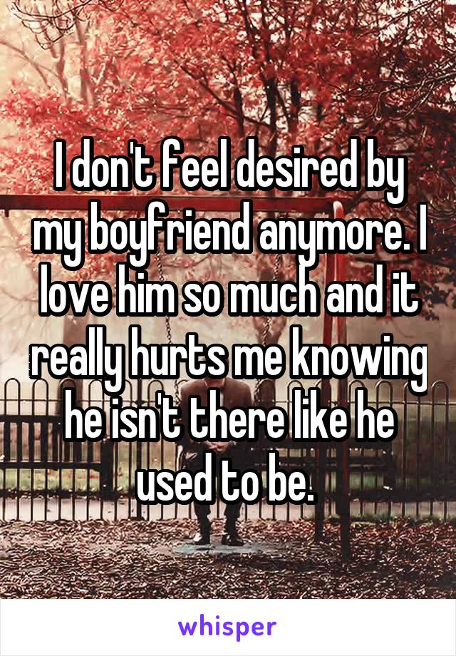 I don't feel desired by my boyfriend anymore. I love him so much and it really hurts me knowing he isn't there like he used to be.