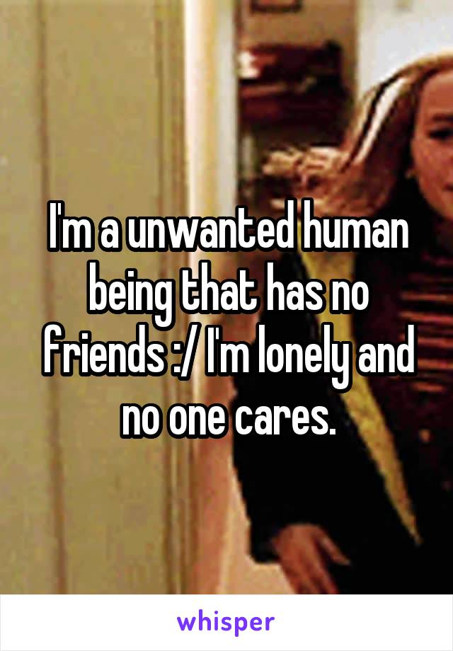 I'm a unwanted human being that has no friends :/ I'm lonely and no one cares.