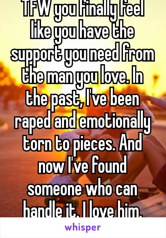 TFW you finally feel like you have the support you need from the man you love. In the past, I've been raped and emotionally torn to pieces. And now I've found someone who can handle it. I love him. ❤