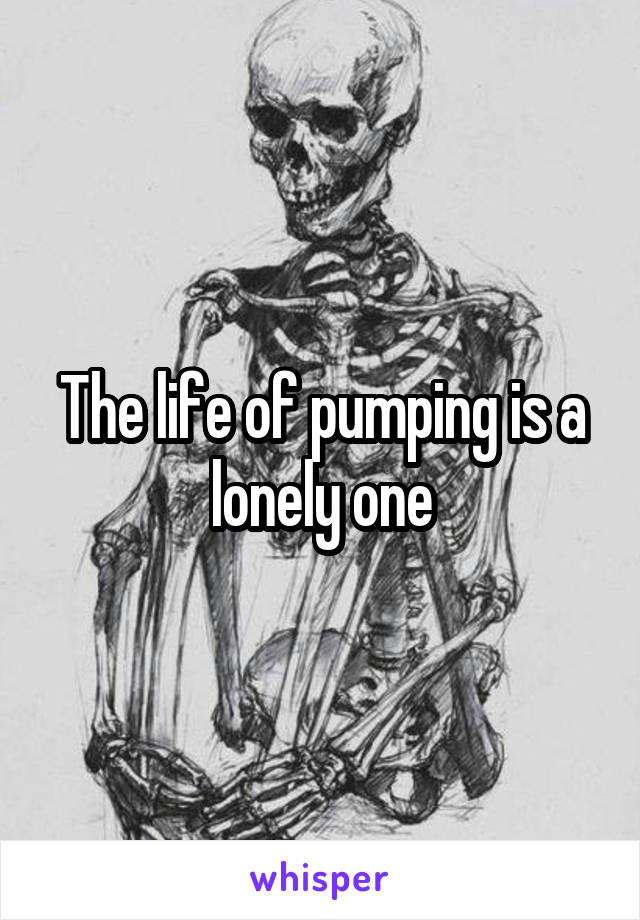 The life of pumping is a lonely one