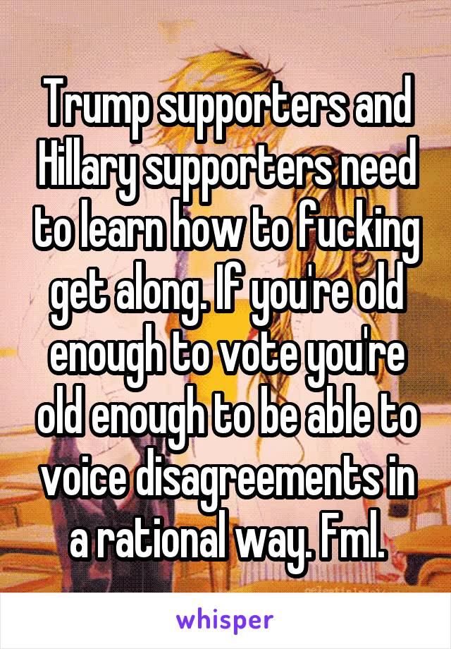 Trump supporters and Hillary supporters need to learn how to fucking get along. If you're old enough to vote you're old enough to be able to voice disagreements in a rational way. Fml.