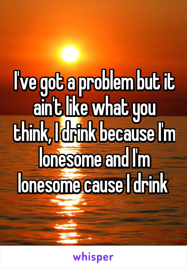 I've got a problem but it ain't like what you think, I drink because I'm lonesome and I'm lonesome cause I drink
