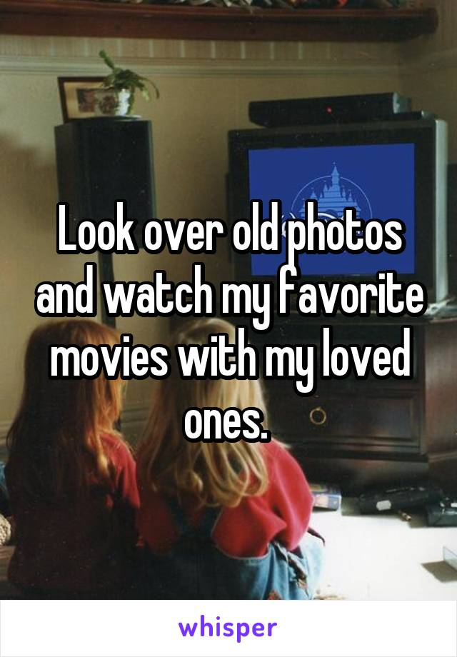 Look over old photos and watch my favorite movies with my loved ones.