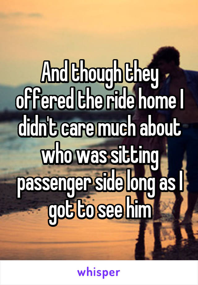 And though they offered the ride home I didn't care much about who was sitting passenger side long as I got to see him