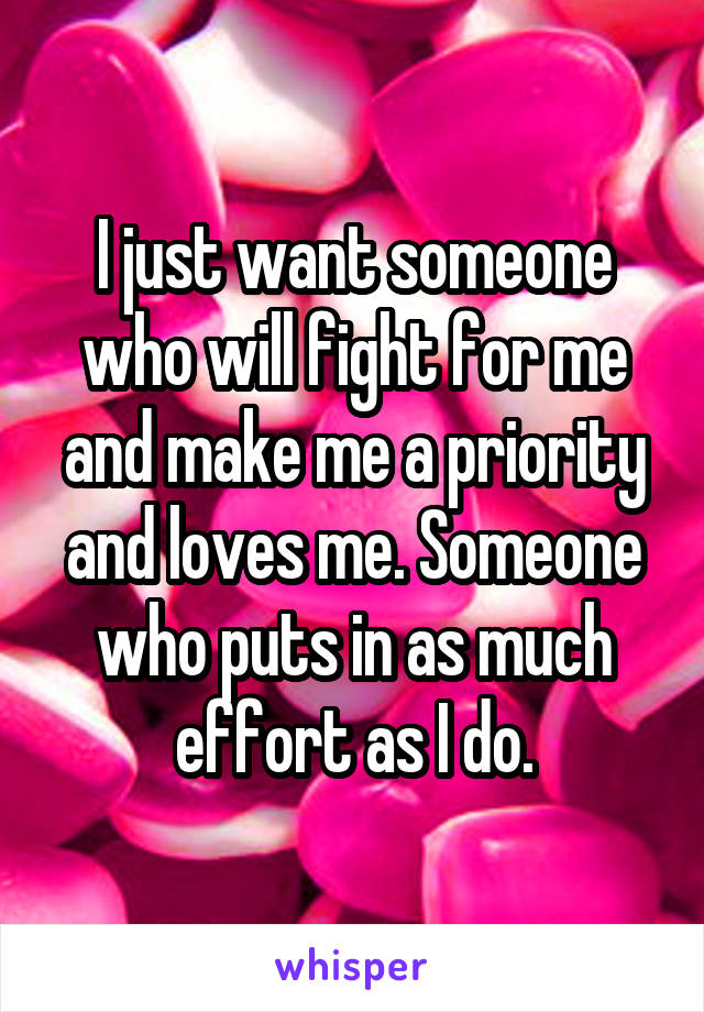 I just want someone who will fight for me and make me a priority and loves me. Someone who puts in as much effort as I do.
