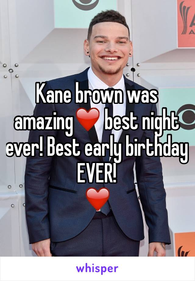 Kane brown was amazing❤️ best night ever! Best early birthday EVER!  ❤️