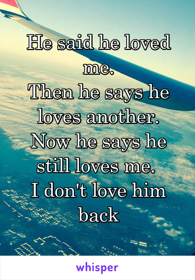 He said he loved me. Then he says he loves another. Now he says he still loves me.  I don't love him back