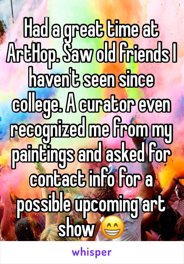 Had a great time at ArtHop. Saw old friends I haven't seen since college. A curator even recognized me from my paintings and asked for contact info for a possible upcoming art show 😁