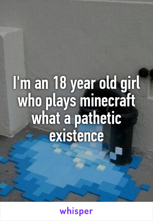 I'm an 18 year old girl who plays minecraft what a pathetic existence
