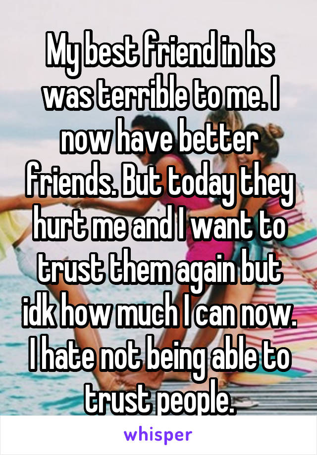 My best friend in hs was terrible to me. I now have better friends. But today they hurt me and I want to trust them again but idk how much I can now. I hate not being able to trust people.